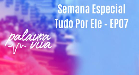 Semana Especial Tudo Por Ele – EP07