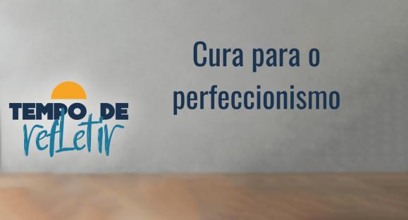 Cura para o perfeccionismo