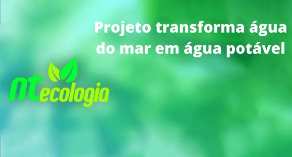 Projeto transforma água do mar em água potável