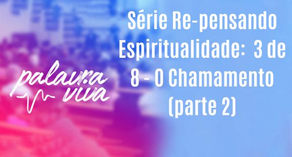 Série Re-pensando Espiritualidade:  3 de 8 – O Chamamento (parte 2)