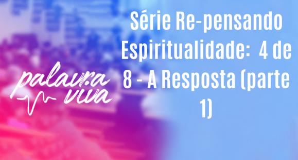 Série Re-pensando Espiritualidade:  4 de 8 – A Resposta (parte 1)