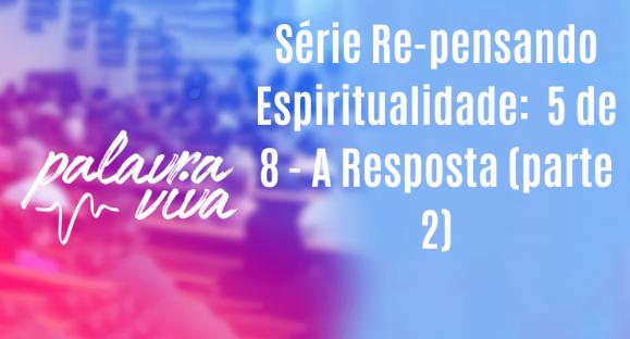 Série Re-pensando Espiritualidade:  5 de 8 – A Resposta (parte 2)